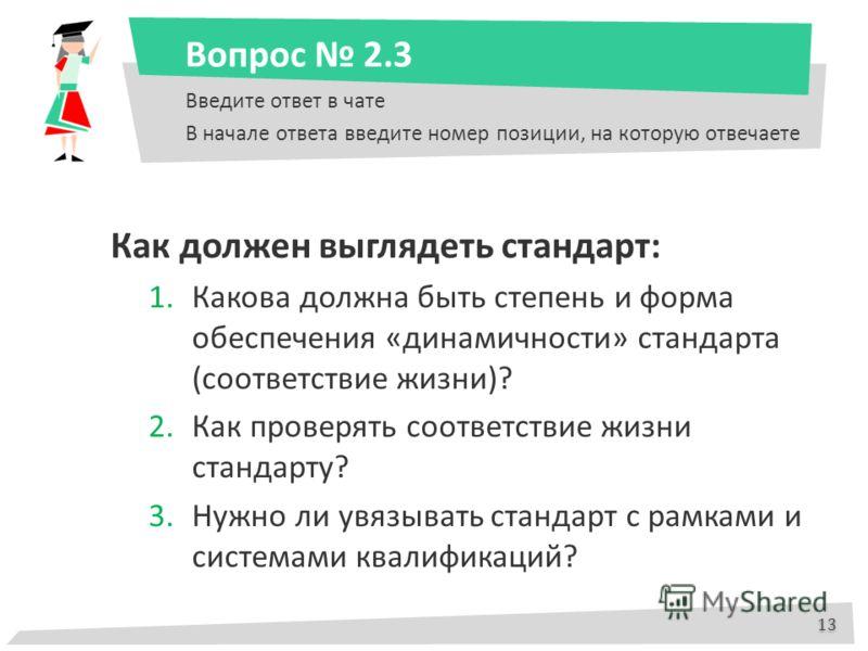 Вопрос 2.3 Введите ответ в чате В начале ответа введите номер позиции, на которую отвечаете Как должен выглядеть стандарт: 1.Какова должна быть степень и форма обеспечения «динамичности» стандарта (соответствие жизни)? 2.Как проверять соответствие жи