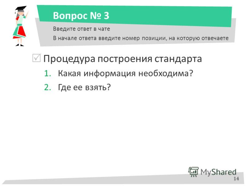 Вопрос 3 Процедура построения стандарта 1.Какая информация необходима? 2.Где ее взять? 14 Введите ответ в чате В начале ответа введите номер позиции, на которую отвечаете