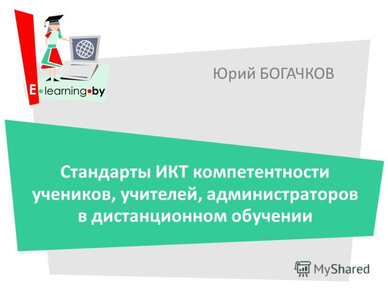Юрий БОГАЧКОВ Стандарты ИКТ компетентности учеников, учителей, администраторов в дистанционном обучении
