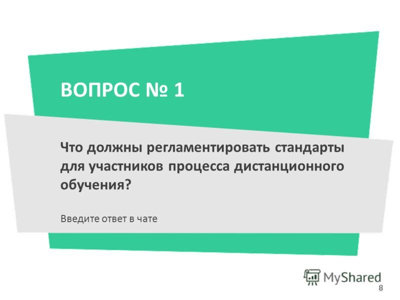 ВОПРОС 1 Что должны регламентировать стандарты для участников процесса дистанционного обучения? Введите ответ в чате 8 8