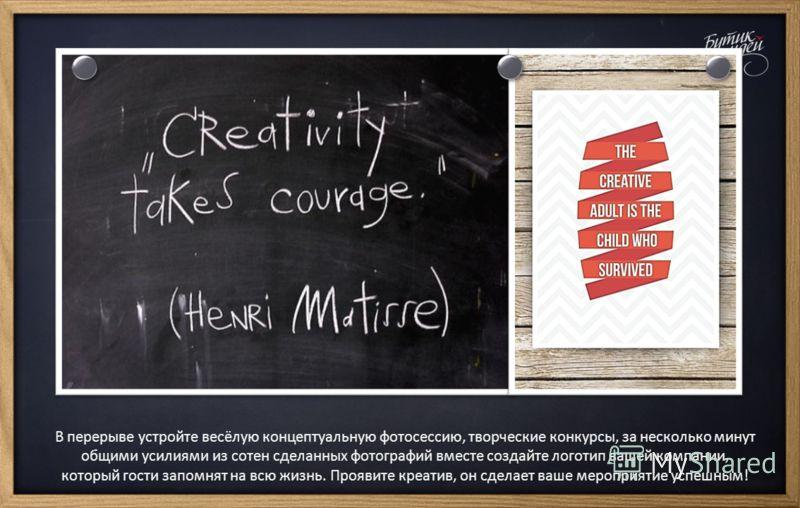 В перерыве устройте весёлую концептуальную фотосессию, творческие конкурсы, за несколько минут общими усилиями из сотен сделанных фотографий вместе создайте логотип вашей компании, который гости запомнят на всю жизнь. Проявите креатив, он сделает ваш