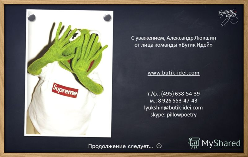 Продолжение следует… С уважением, Александр Люкшин от лица команды «Бутик Идей» www.butik-idei.com т./ф.: (495) 638-54-39 м.: 8 926 553-47-43 lyukshin@butik-idei.com skype: pillowpoetry