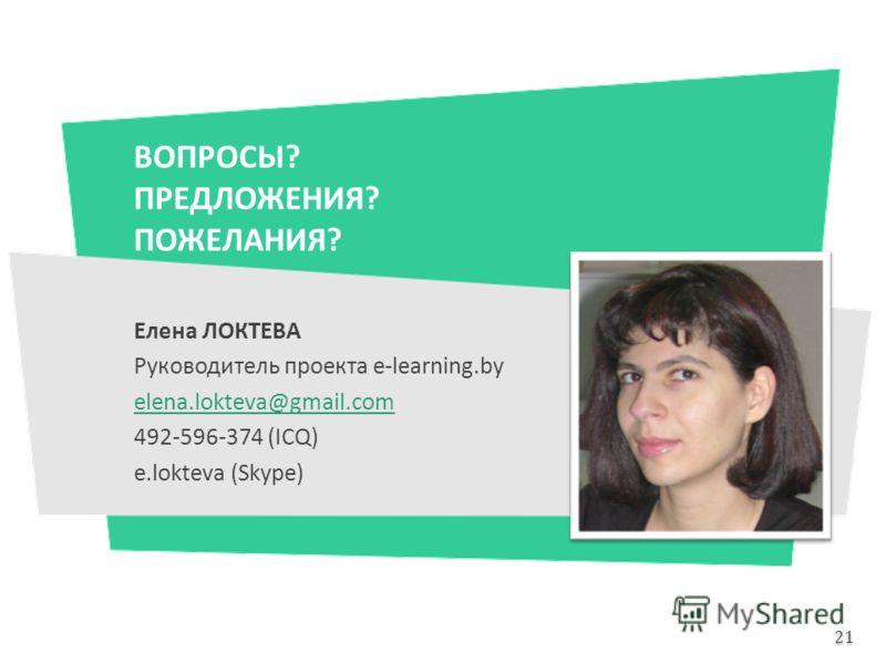 ВОПРОСЫ? ПРЕДЛОЖЕНИЯ? ПОЖЕЛАНИЯ? Елена ЛОКТЕВА Руководитель проекта e-learning.by elena.lokteva@gmail.com 492-596-374 (ICQ) e.lokteva (Skype) 21