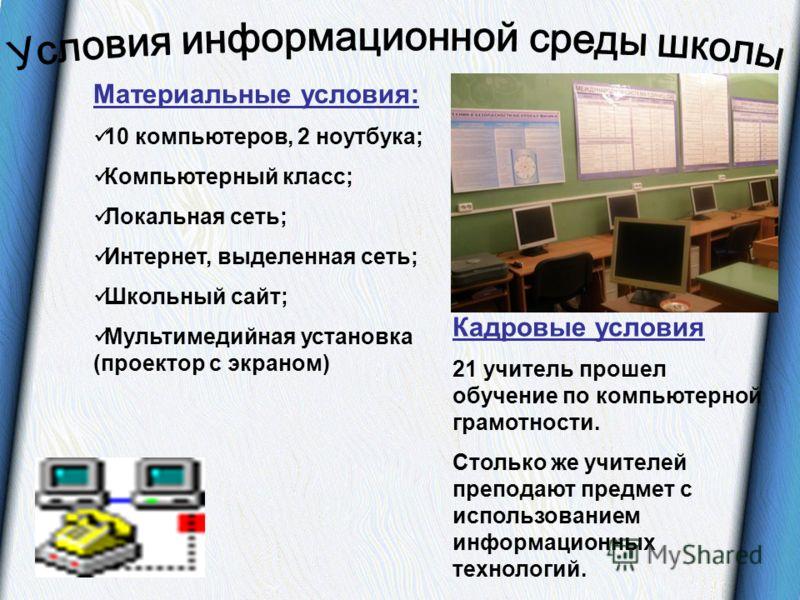 Материальные условия: 10 компьютеров, 2 ноутбука; Компьютерный класс; Локальная сеть; Интернет, выделенная сеть; Школьный сайт; Мультимедийная установка (проектор с экраном) Кадровые условия 21 учитель прошел обучение по компьютерной грамотности. Сто
