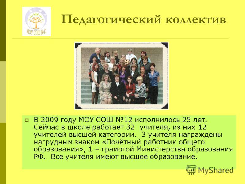 Педагогический коллектив В 2009 году МОУ СОШ 12 исполнилось 25 лет. Сейчас в школе работает 32 учителя, из них 12 учителей высшей категории. 3 учителя награждены нагрудным знаком «Почётный работник общего образования», 1 – грамотой Министерства образ