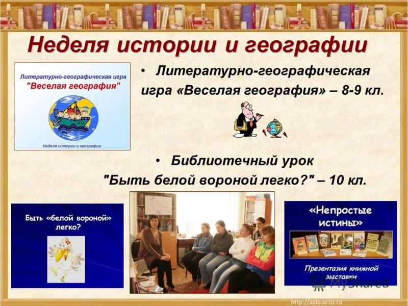 Библиотечный урок Быть белой вороной легко? – 10 кл. Литературно-географическая игра «Веселая география» – 8-9 кл.