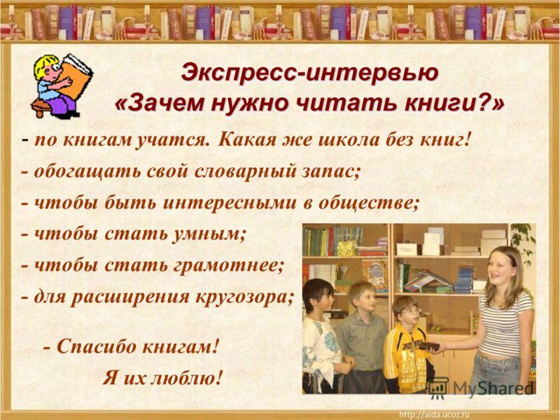 Экспресс-интервью «Зачем нужно читать книги?» - по книгам учатся. Какая же школа без книг! - обогащать свой словарный запас; - чтобы быть интересными в обществе; - чтобы стать умным; - чтобы стать грамотнее; - для расширения кругозора; - Спасибо книг