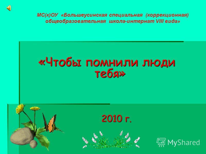 «Чтобы помнили люди тебя» 2010 г. 2010 г. МС(к)ОУ «Большеусинская специальная (коррекционная) общеобразовательная школа-интернат VIII вида»