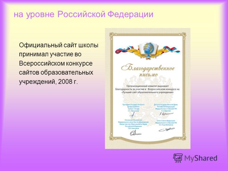 на уровне Российской Федерации Официальный сайт школы принимал участие во Всероссийском конкурсе сайтов образовательных учреждений, 2008 г.