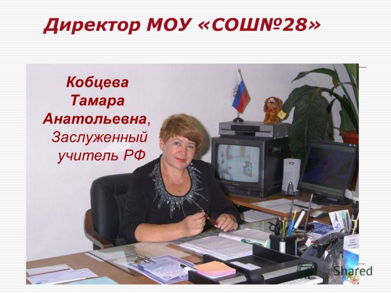 Директор МОУ «СОШ28» Кобцева Тамара Анатольевна, Заслуженный учитель РФ