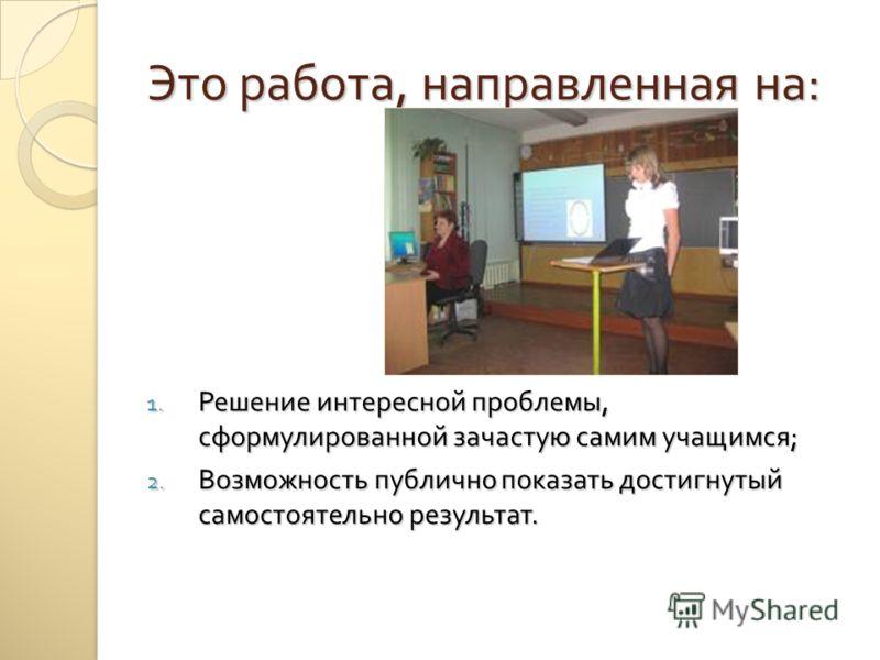 Это работа, направленная на : 1. Решение интересной проблемы, сформулированной зачастую самим учащимся ; 2. Возможность публично показать достигнутый самостоятельно результат.