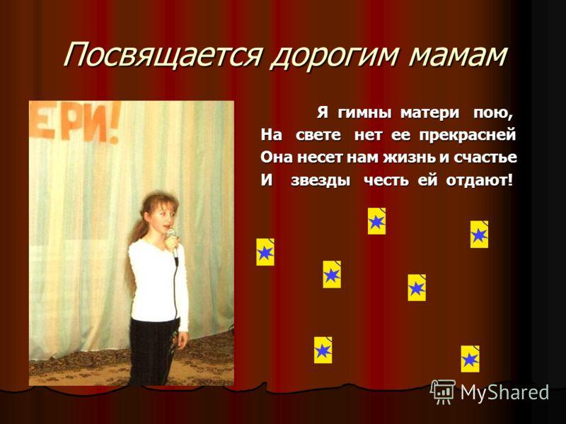 Посвящается дорогим мамам Я гимны матери пою, На свете нет ее прекрасней Она несет нам жизнь и счастье И звезды честь ей отдают!