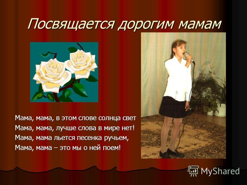 Посвящается дорогим мамам Мама, мама, в этом слове солнца свет Мама, мама, лучше слова в мире нет! Мама, мама льется песенка ручьем, Мама, мама – это мы о ней поем!