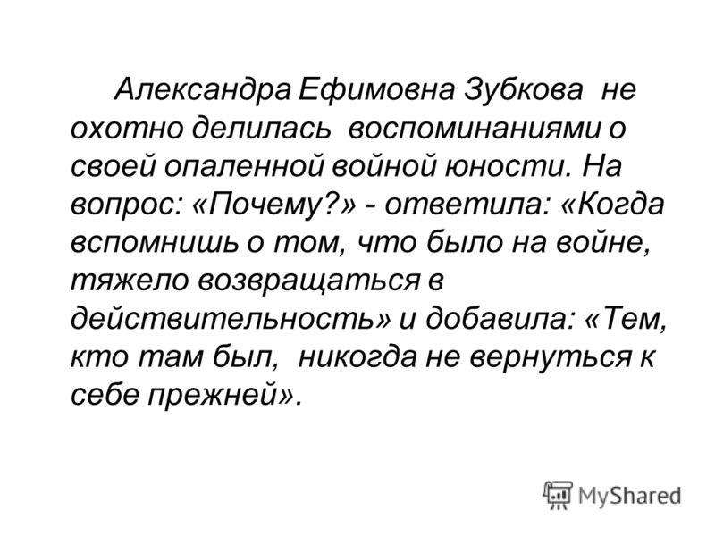 Александра Ефимовна Зубкова не охотно делилась воспоминаниями о своей опаленной войной юности. На вопрос: «Почему?» - ответила: «Когда вспомнишь о том, что было на войне, тяжело возвращаться в действительность» и добавила: «Тем, кто там был, никогда