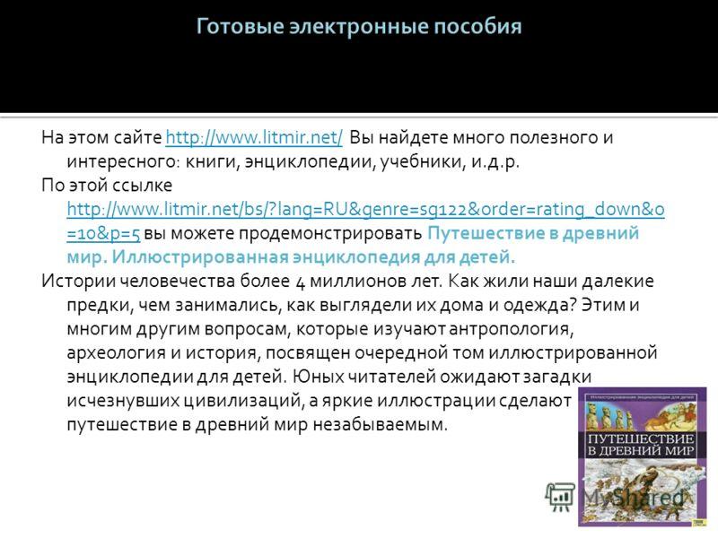 На этом сайте http://www.litmir.net/ Вы найдете много полезного и интересного: книги, энциклопедии, учебники, и.д.р.http://www.litmir.net/ По этой ссылке http://www.litmir.net/bs/?lang=RU&genre=sg122&order=rating_down&o =10&p=5 вы можете продемонстри