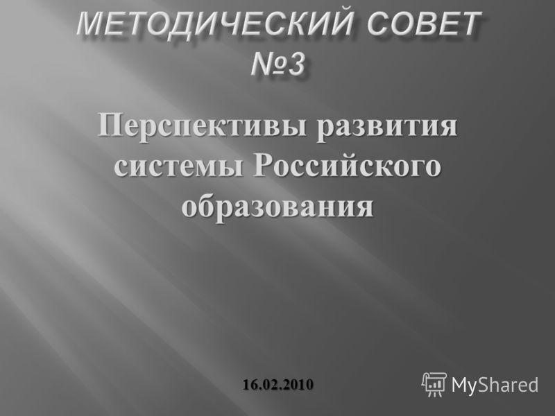 Перспективы развития системы Российского образования 16.02.2010