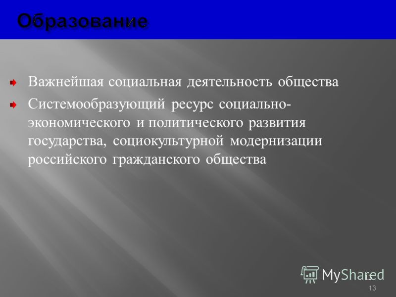 13 Образование Образование Важнейшая социальная деятельность общества Системообразующий ресурс социально - экономического и политического развития государства, социокультурной модернизации российского гражданского общества 13