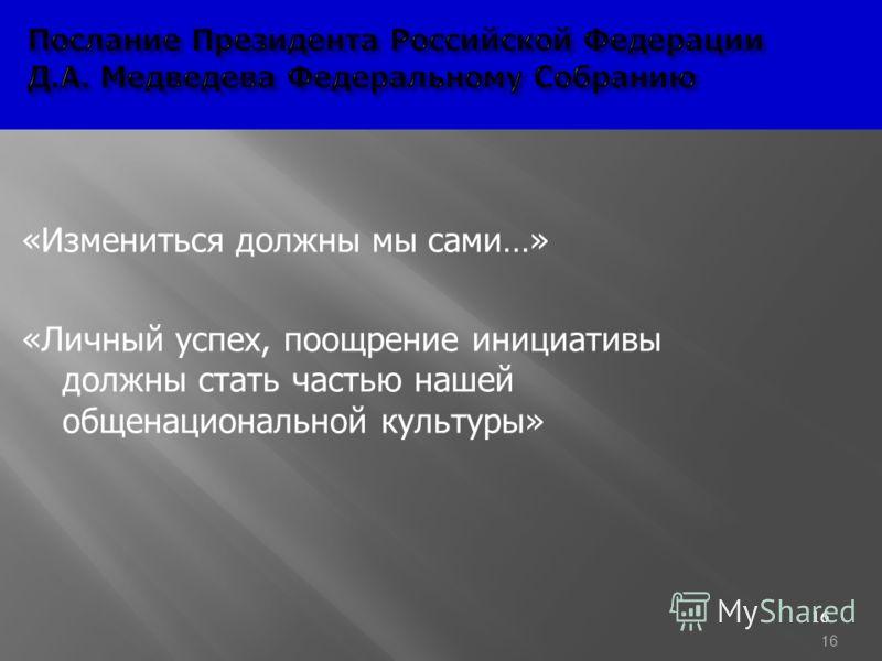 16 Послание Президента Российской Федерации Д.А. Медведева Федеральному Cобранию Послание Президента Российской Федерации Д.А. Медведева Федеральному Cобранию «Измениться должны мы сами…» «Личный успех, поощрение инициативы должны стать частью нашей