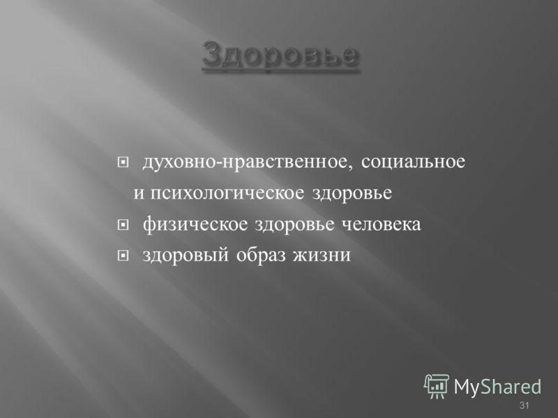 духовно - нравственное, социальное и психологическое здоровье физическое здоровье человека здоровый образ жизни 31