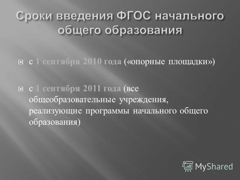 с 1 сентября 2010 года (« опорные площадки ») с 1 сентября 2011 года ( все общеобразовательные учреждения, реализующие программы начального общего образования )