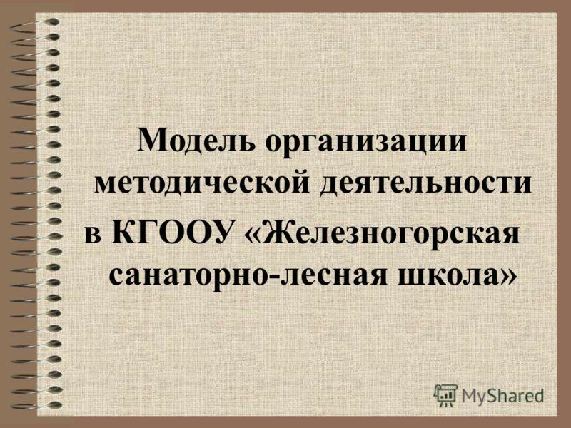 Модель организации методической деятельности в КГООУ «Железногорская санаторно-лесная школа»
