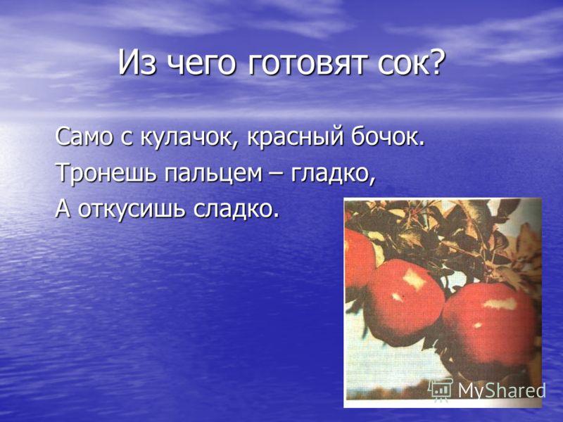 Из чего готовят сок? Само с кулачок, красный бочок. Тронешь пальцем – гладко, А откусишь сладко.