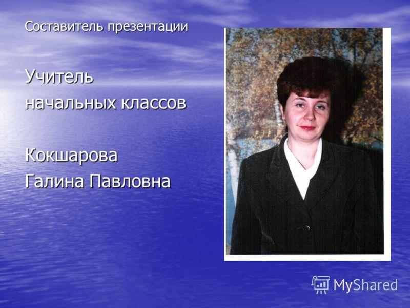 Составитель презентации Учитель начальных классов Кокшарова Галина Павловна