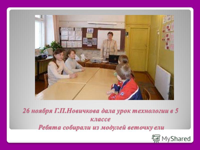 26 ноября Г.П.Новичкова дала урок технологии в 5 классе Ребята собирали из модулей веточку ели