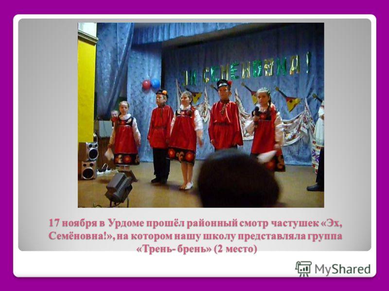 17 ноября в Урдоме прошёл районный смотр частушек «Эх, Семёновна!», на котором нашу школу представляла группа «Трень- брень» (2 место)
