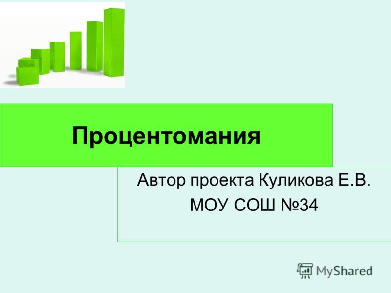Процентомания Автор проекта Куликова Е.В. МОУ СОШ 34