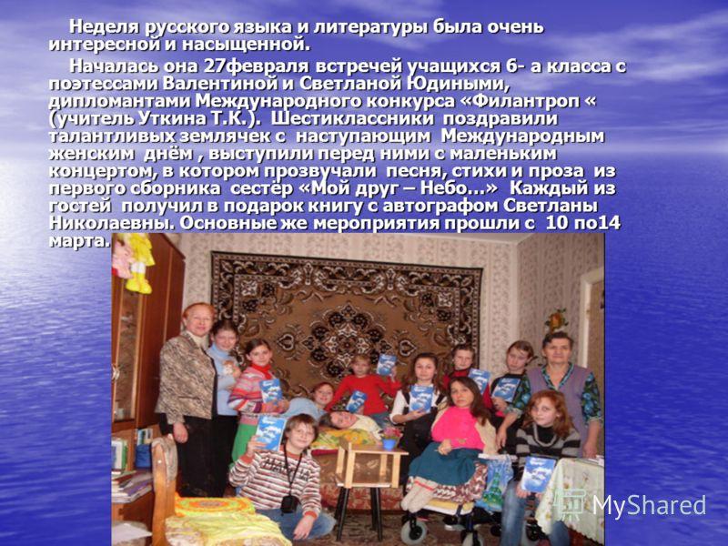 Неделя русского языка и литературы была очень интересной и насыщенной. Неделя русского языка и литературы была очень интересной и насыщенной. Началась она 27февраля встречей учащихся 6- а класса с поэтессами Валентиной и Светланой Юдиными, дипломанта