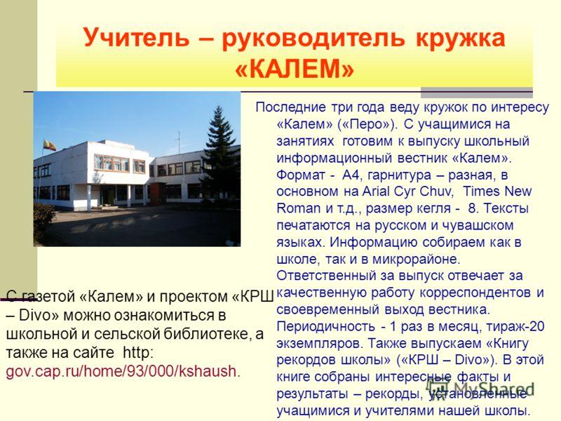 Учитель – руководитель кружка «КАЛЕМ» С газетой «Калем» и проектом «КРШ – Divo» можно ознакомиться в школьной и сельской библиотеке, а также на сайте http: gov.cap.ru/home/93/000/kshaush. Последние три года веду кружок по интересу «Калем» («Перо»). С