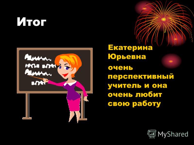 Итог Екатерина Юрьевна очень перспективный учитель и она очень любит свою работу