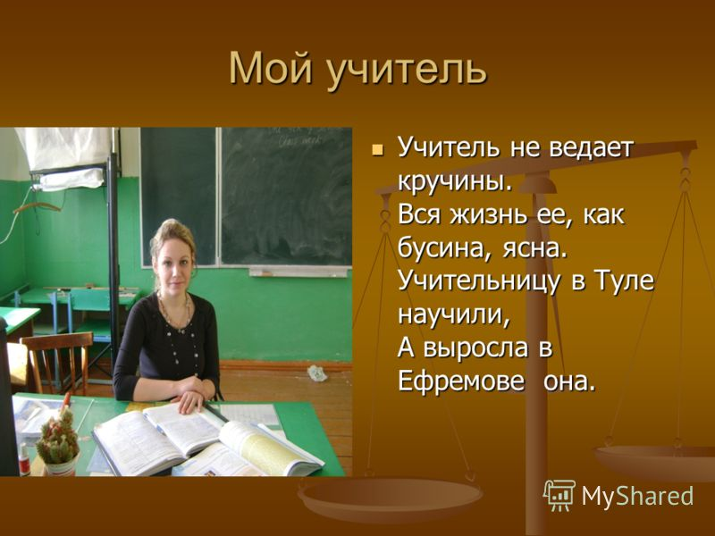 Мой учитель Учитель не ведает кручины. Вся жизнь ее, как бусина, ясна. Учительницу в Туле научили, А выросла в Ефремове она.