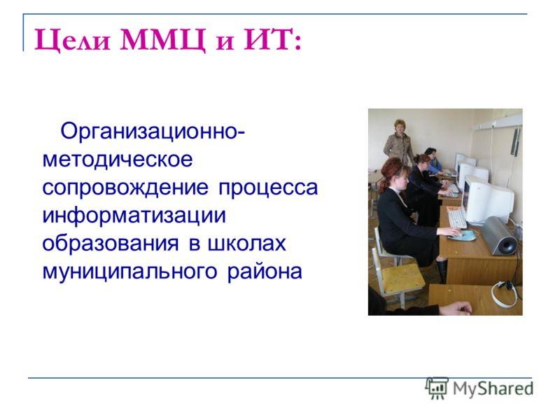 Цели ММЦ и ИТ: Организационно- методическое сопровождение процесса информатизации образования в школах муниципального района