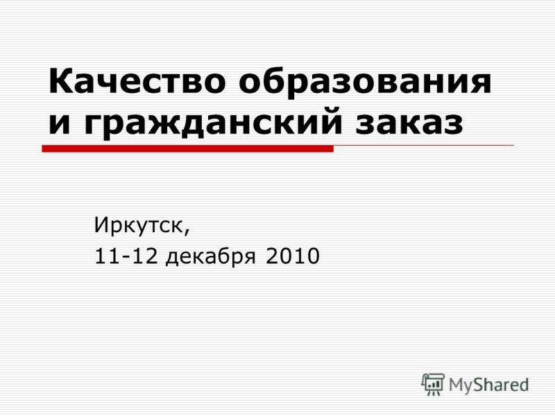 Качество образования и гражданский заказ Иркутск, 11-12 декабря 2010