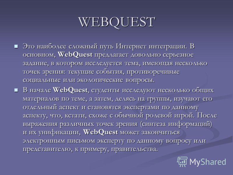 WEBQUEST Это наиболее сложный путь Интернет интеграции. В основном, WebQuest предлагает довольно серьезное задание, в котором исследуется тема, имеющая несколько точек зрения: текущие события, противоречивые социальные или экологические вопросы. Это