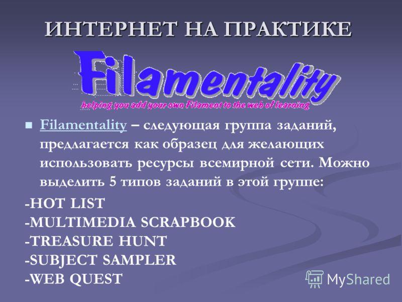 ИНТЕРНЕТ НА ПРАКТИКЕ Filamentality – следующая группа заданий, предлагается как образец для желающих использовать ресурсы всемирной сети. Можно выделить 5 типов заданий в этой группе: Filamentality -HOT LIST -MULTIMEDIA SCRAPBOOK -TREASURE HUNT -SUBJ