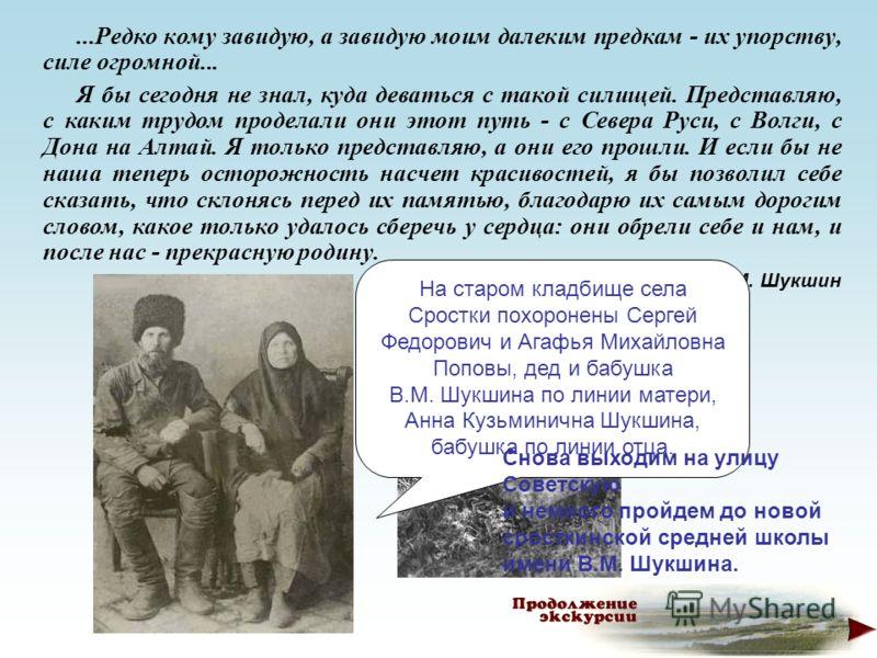 ...Редко кому завидую, а завидую моим далеким предкам - их упорству, силе огромной... Я бы сегодня не знал, куда деваться с такой силищей. Представляю, с каким трудом проделали они этот путь - с Севера Руси, с Волги, с Дона на Алтай. Я только предста