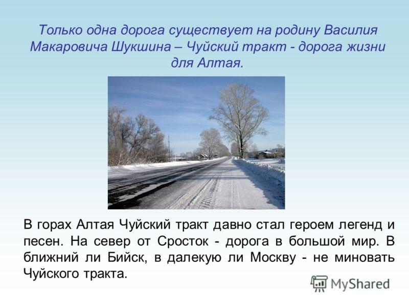 Только одна дорога существует на родину Василия Макаровича Шукшина – Чуйский тракт - дорога жизни для Алтая. В горах Алтая Чуйский тракт давно стал героем легенд и песен. На север от Сросток - дорога в большой мир. В ближний ли Бийск, в далекую ли Мо
