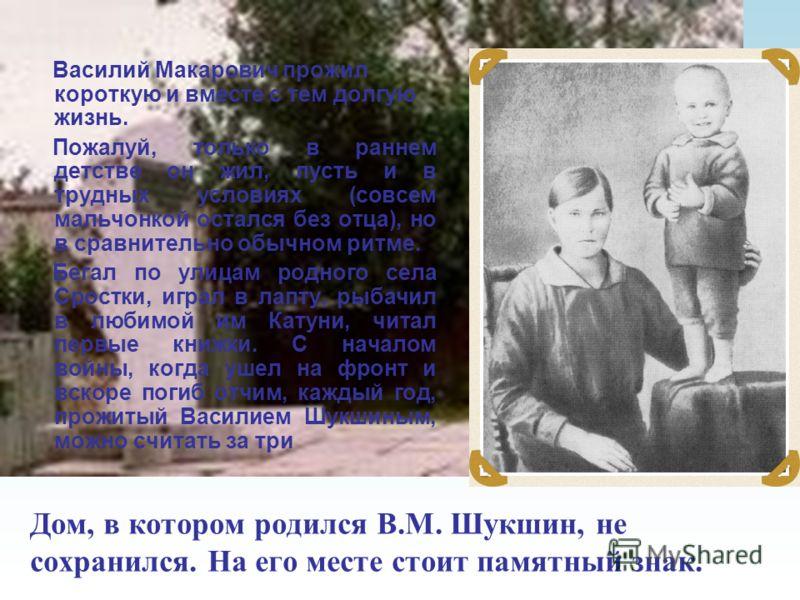 Дом, в котором родился В.М. Шукшин, не сохранился. На его месте стоит памятный знак. Василий Макарович прожил короткую и вместе с тем долгую жизнь. Пожалуй, только в раннем детстве он жил, пусть и в трудных условиях (совсем мальчонкой остался без отц