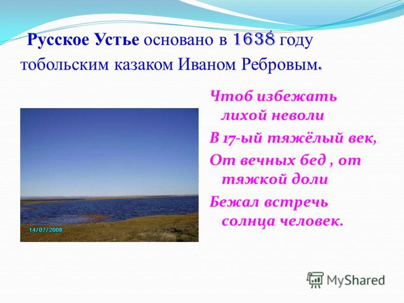 Русское Устье основано в 1638 году тобольским казаком Иваном Ребровым. Чтоб избежать лихой неволи В 17-ый тяжёлый век, От вечных бед, от тяжкой доли Бежал встречь солнца человек.