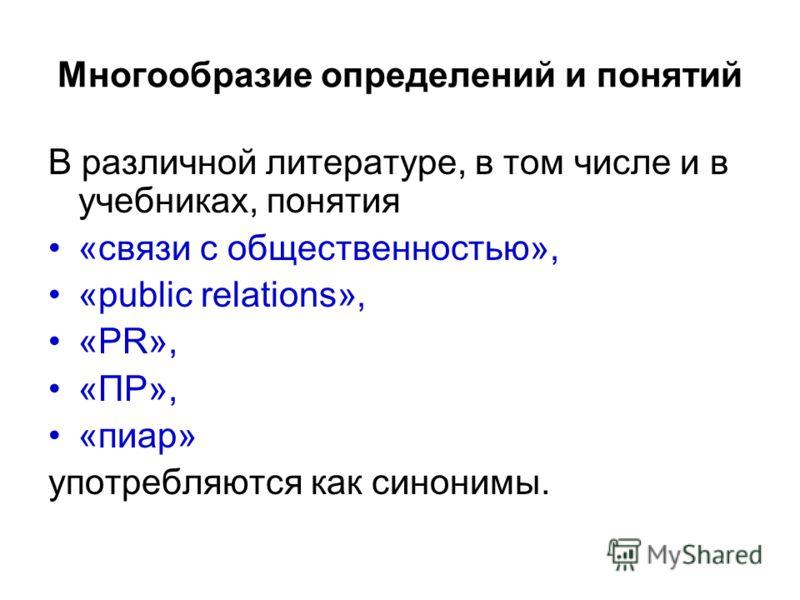 Многообразие определений и понятий В различной литературе, в том числе и в учебниках, понятия «связи с общественностью», «public relations», «PR», «ПР», «пиар» употребляются как синонимы.