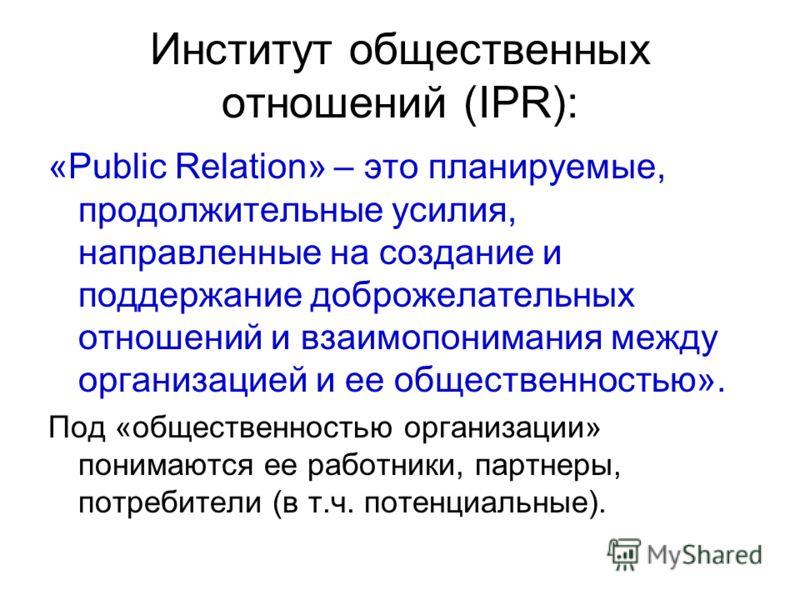 Институт общественных отношений (IPR): «Public Relation» – это планируемые, продолжительные усилия, направленные на создание и поддержание доброжелательных отношений и взаимопонимания между организацией и ее общественностью». Под «общественностью орг