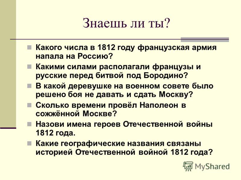 Знаешь ли ты? Какого числа в 1812 году французская армия напала на Россию? Какими силами располагали французы и русские перед битвой под Бородино? В какой деревушке на военном совете было решено боя не давать и сдать Москву? Сколько времени провёл На
