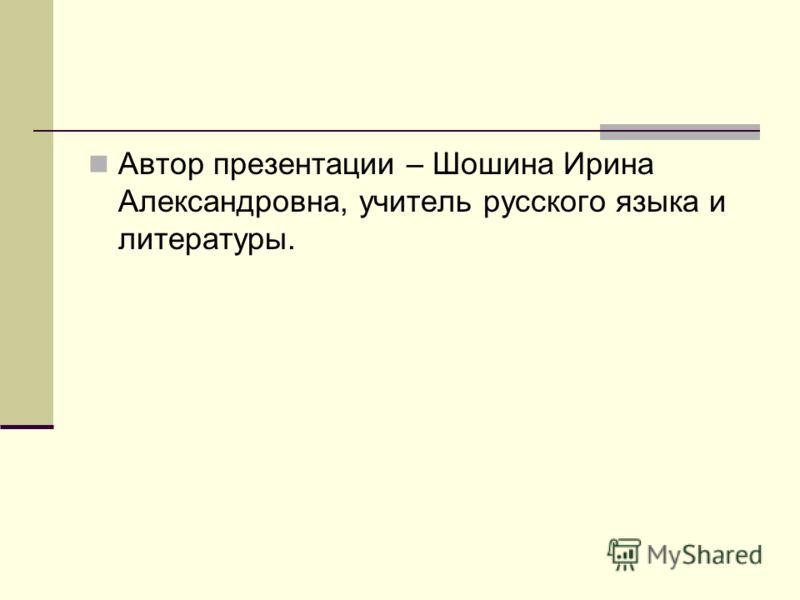Автор презентации – Шошина Ирина Александровна, учитель русского языка и литературы.