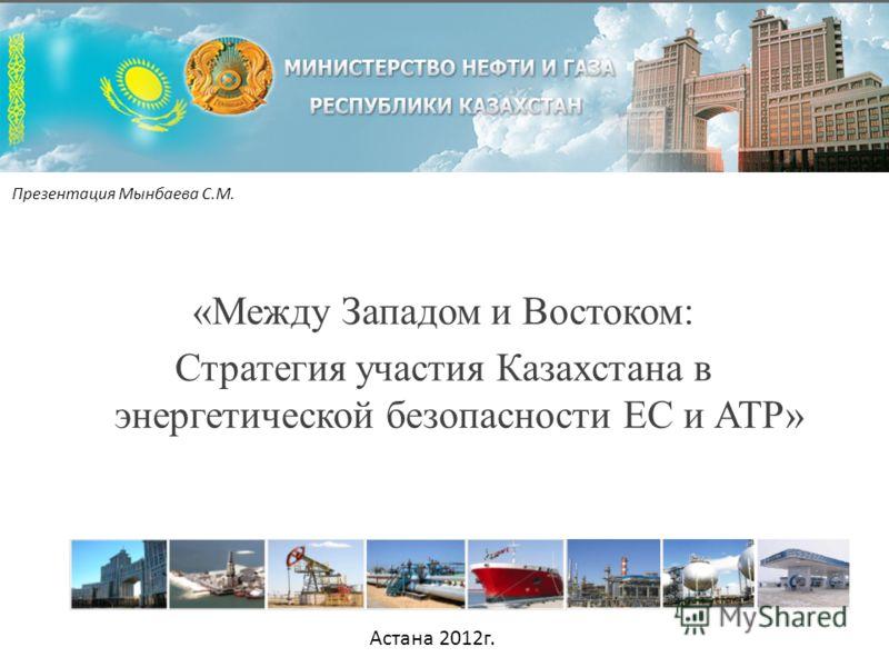 «Между Западом и Востоком: Стратегия участия Казахстана в энергетической безопасности ЕС и АТР» Презентация Мынбаева С.М. Астана 2012г.