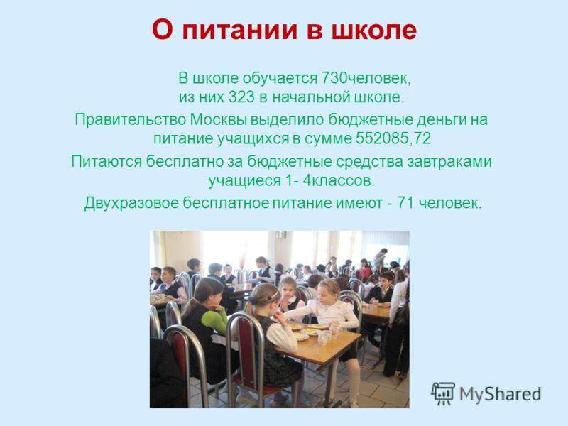 О питании в школе В школе обучается 730человек, из них 323 в начальной школе. Правительство Москвы выделило бюджетные деньги на питание учащихся в сумме 552085,72 Питаются бесплатно за бюджетные средства завтраками учащиеся 1- 4классов. Двухразовое б