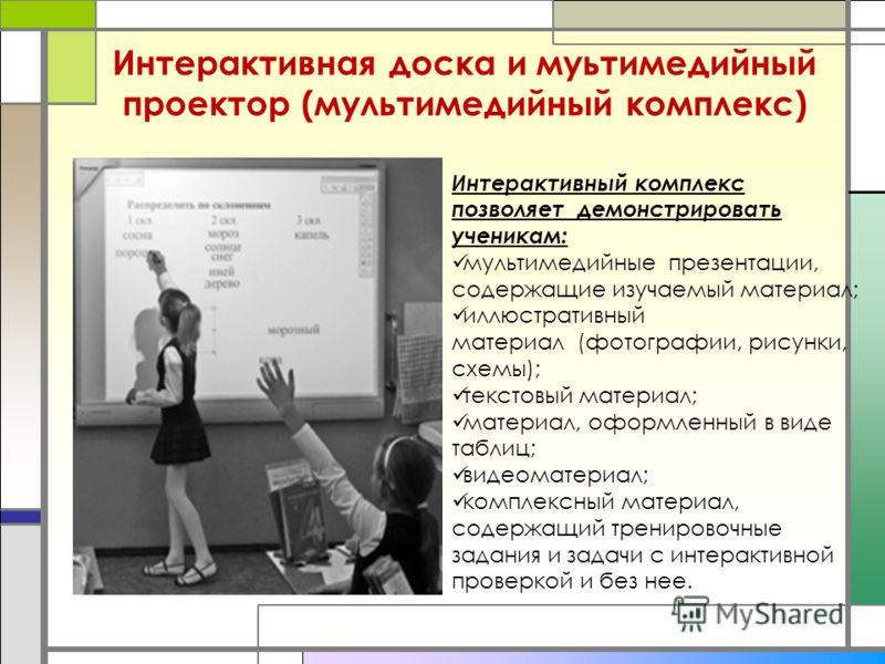 Интерактивная доска и муьтимедийный проектор (мультимедийный комплекс) Интерактивный комплекс позволяет демонстрировать ученикам: мультимедийные презентации, содержащие изучаемый материал; иллюстративный материал (фотографии, рисунки, схемы); текстов