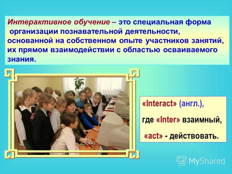 «Interact» (англ.), где «Inter» взаимный, «act» - действовать. Интерактивное обучение – это специальная форма организации познавательной деятельности, основанной на собственном опыте участников занятий, их прямом взаимодействии с областью осваиваемог